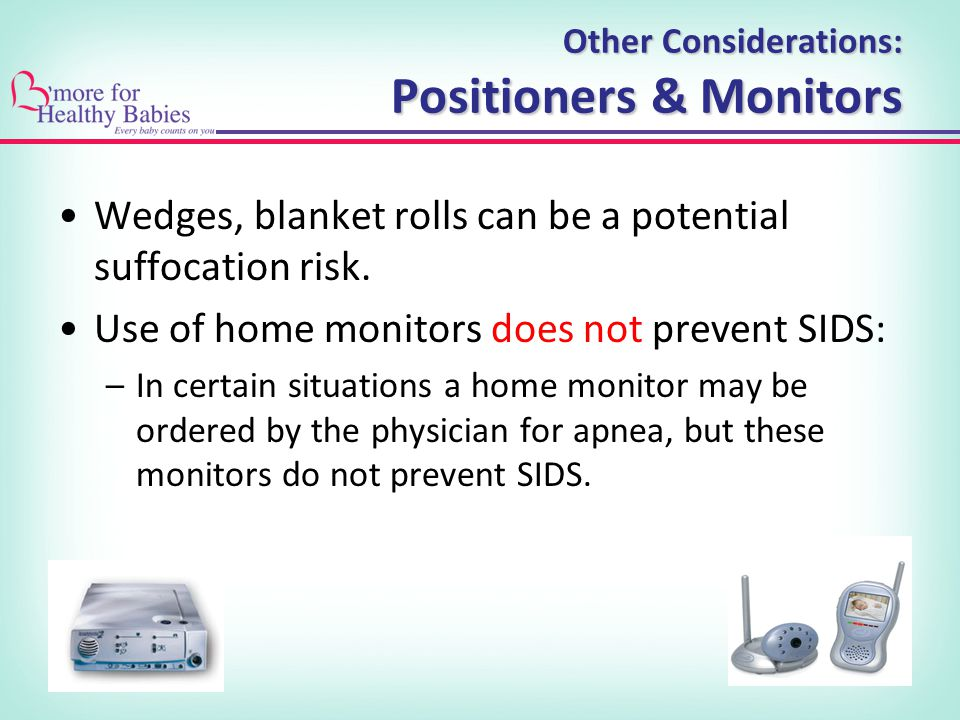 Other Considerations: Positioners & Monitors Wedges, blanket rolls can be a potential suffocation risk.