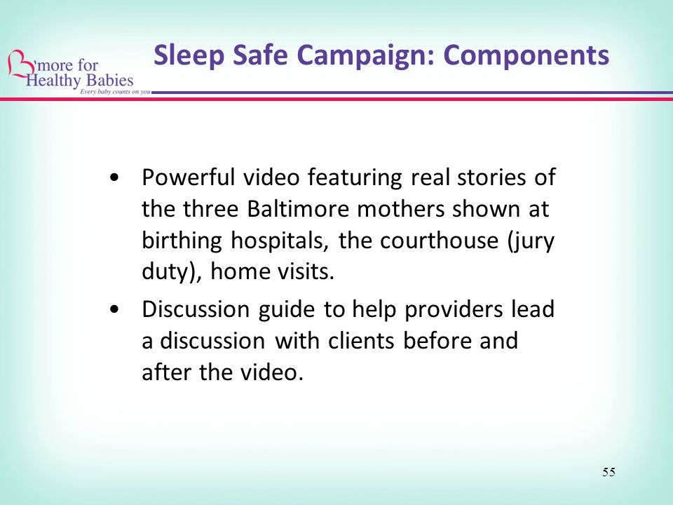 Sleep Safe Campaign: Components Powerful video featuring real stories of the three Baltimore mothers shown at birthing hospitals, the courthouse (jury duty), home visits.