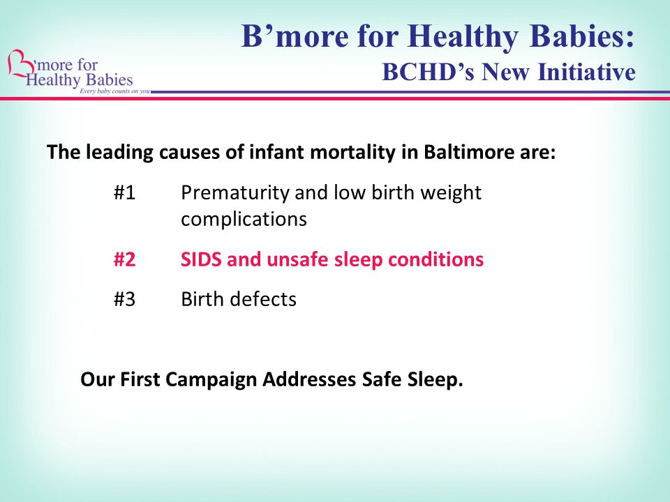 The leading causes of infant mortality in Baltimore are: #1Prematurity and low birth weight complications #2SIDS and unsafe sleep conditions #3Birth defects Our First Campaign Addresses Safe Sleep.
