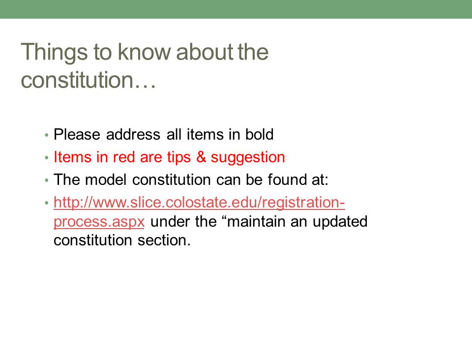 Things to know about the constitution… Please address all items in bold Items in red are tips & suggestion The model constitution can be found at: http://www.slice.colostate.edu/registration- process.aspx under the maintain an updated constitution section.