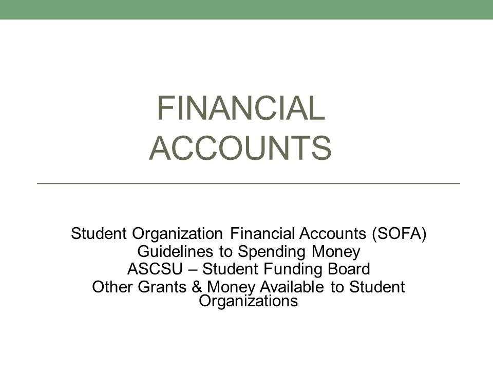 FINANCIAL ACCOUNTS Student Organization Financial Accounts (SOFA) Guidelines to Spending Money ASCSU – Student Funding Board Other Grants & Money Avai