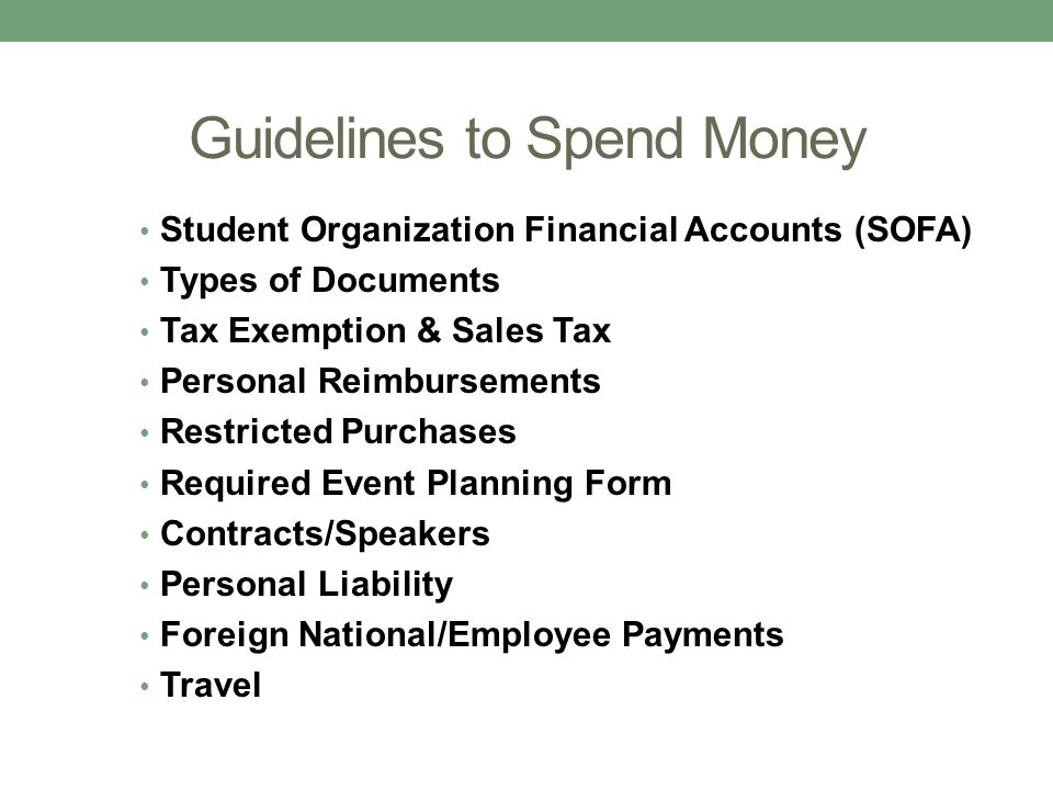 Guidelines to Spend Money Student Organization Financial Accounts (SOFA) Types of Documents Tax Exemption & Sales Tax Personal Reimbursements Restrict