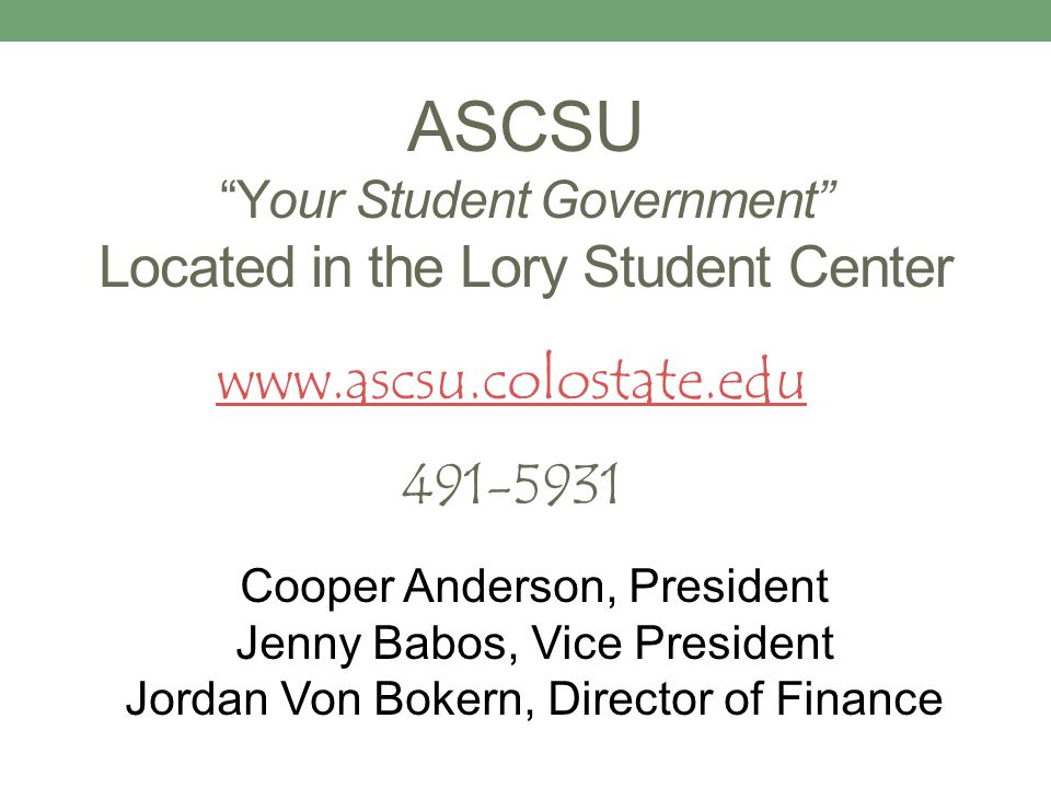 ASCSU Your Student Government Located in the Lory Student Center Cooper Anderson, President Jenny Babos, Vice President Jordan Von Bokern, Director of