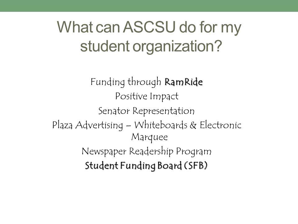 What can ASCSU do for my student organization? RamRide Funding through RamRide Positive Impact Senator Representation Plaza Advertising – Whiteboards