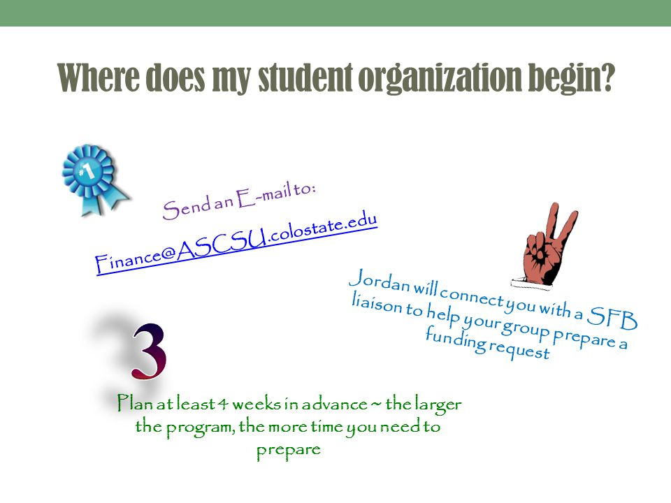 Where does my student organization begin? Send an E-mail to: Finance@ASCSU.colostate.edu Jordan will connect you with a SFB liaison to help your group