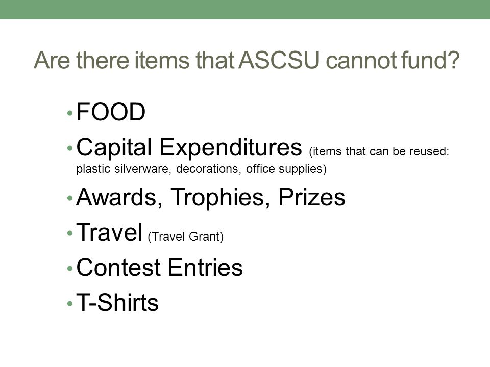 Are there items that ASCSU cannot fund? FOOD Capital Expenditures (items that can be reused: plastic silverware, decorations, office supplies) Awards,