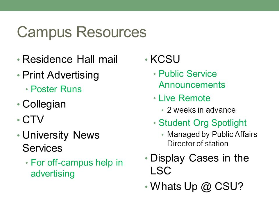 Campus Resources Residence Hall mail Print Advertising Poster Runs Collegian CTV University News Services For off-campus help in advertising KCSU Public Service Announcements Live Remote 2 weeks in advance Student Org Spotlight Managed by Public Affairs Director of station Display Cases in the LSC Whats Up @ CSU?