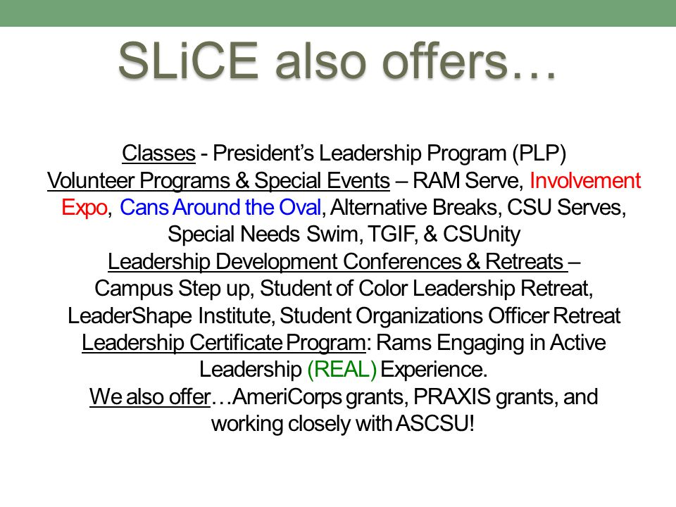 Classes - Presidents Leadership Program (PLP) Volunteer Programs & Special Events – RAM Serve, Involvement Expo, Cans Around the Oval, Alternative Breaks, CSU Serves, Special Needs Swim, TGIF, & CSUnity Leadership Development Conferences & Retreats – Campus Step up, Student of Color Leadership Retreat, LeaderShape Institute, Student Organizations Officer Retreat Leadership Certificate Program: Rams Engaging in Active Leadership (REAL) Experience.