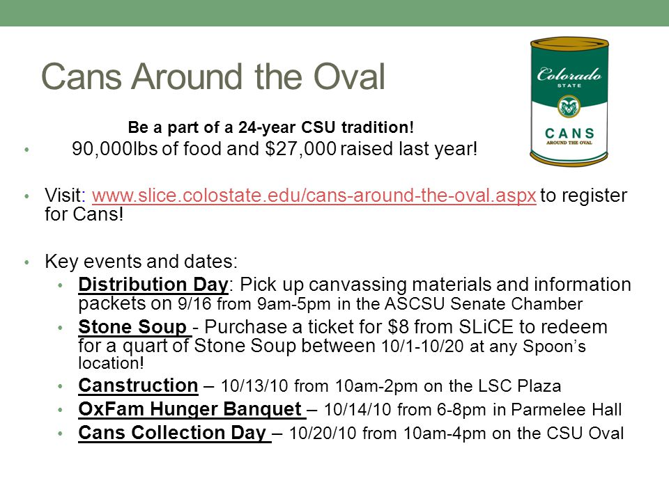 Cans Around the Oval Be a part of a 24-year CSU tradition! 90,000lbs of food and $27,000 raised last year! Visit: www.slice.colostate.edu/cans-around-