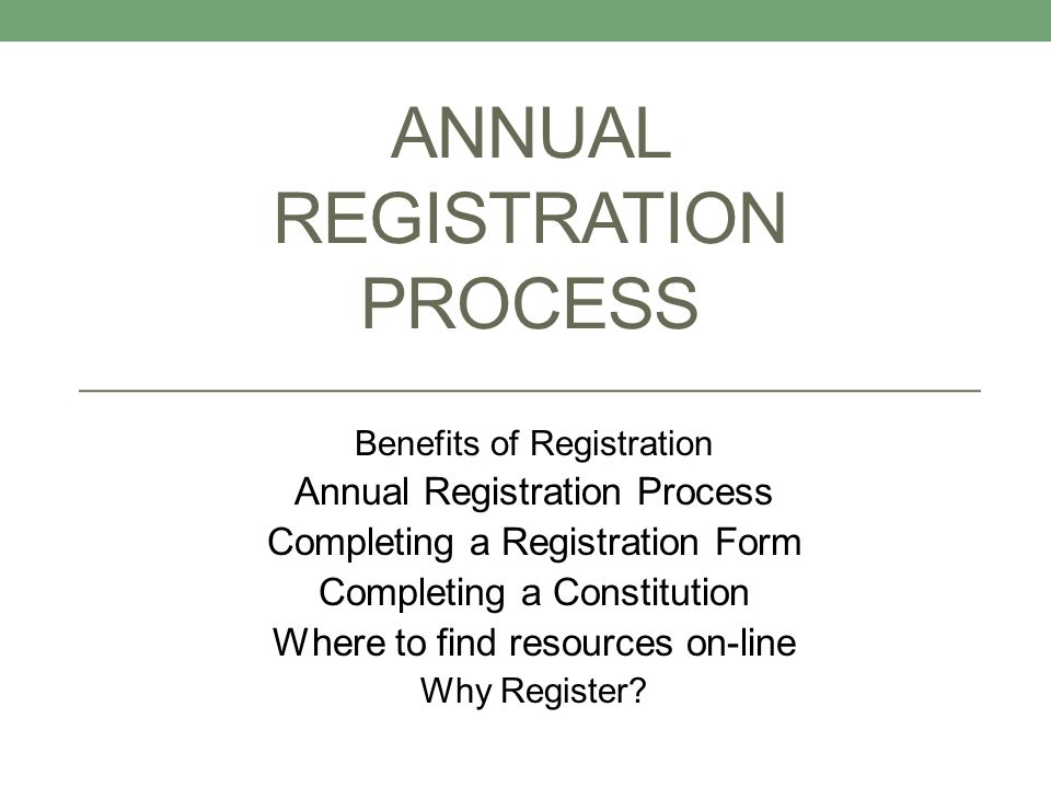 ANNUAL REGISTRATION PROCESS Benefits of Registration Annual Registration Process Completing a Registration Form Completing a Constitution Where to find resources on-line Why Register