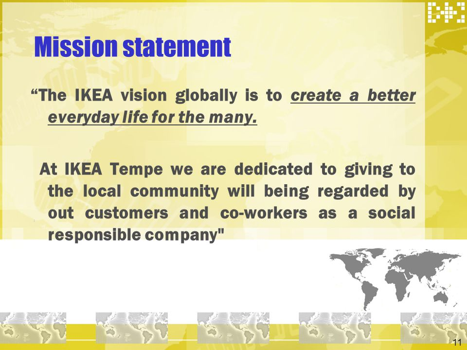 11 Mission statement The IKEA vision globally is to create a better everyday life for the many. At IKEA Tempe we are dedicated to giving to the local