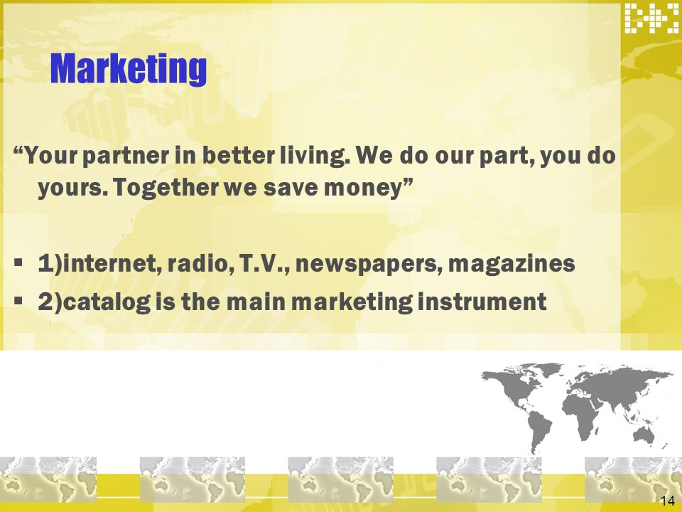14 Marketing Your partner in better living. We do our part, you do yours. Together we save money 1)internet, radio, T.V., newspapers, magazines 2)cata