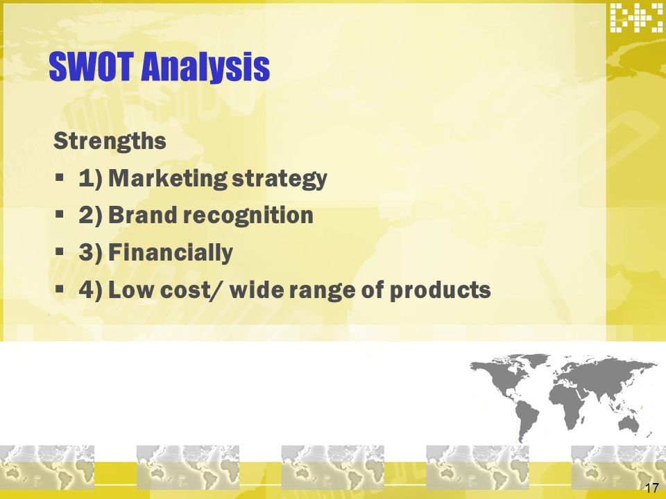 17 SWOT Analysis Strengths 1) Marketing strategy 2) Brand recognition 3) Financially 4) Low cost/ wide range of products