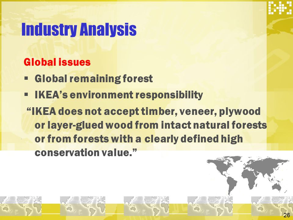 26 Industry Analysis Global issues Global remaining forest IKEAs environment responsibility IKEA does not accept timber, veneer, plywood or layer-glue