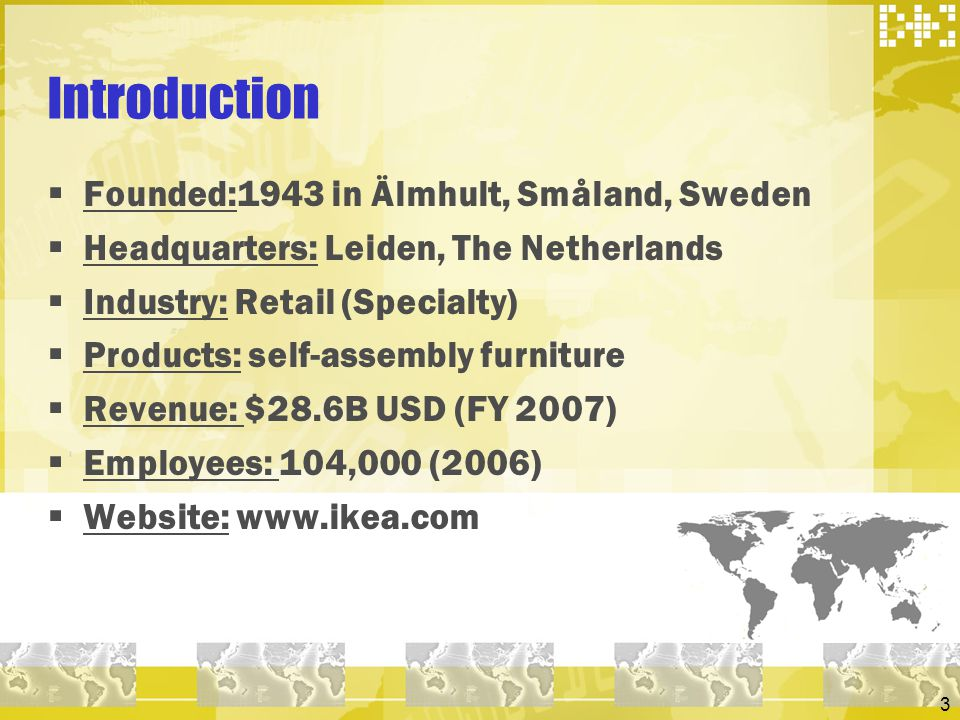 3 Introduction Founded:1943 in Älmhult, Småland, Sweden Headquarters: Leiden, The Netherlands Industry: Retail (Specialty) Products: self-assembly fur