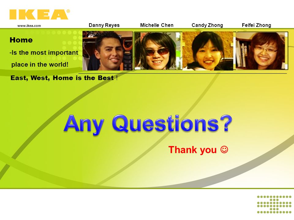 Home -Is the most important place in the world! www.ikea.com East, West, Home is the Best Danny ReyesMichelle ChenCandy Zhong Feifei Zhong Thank you