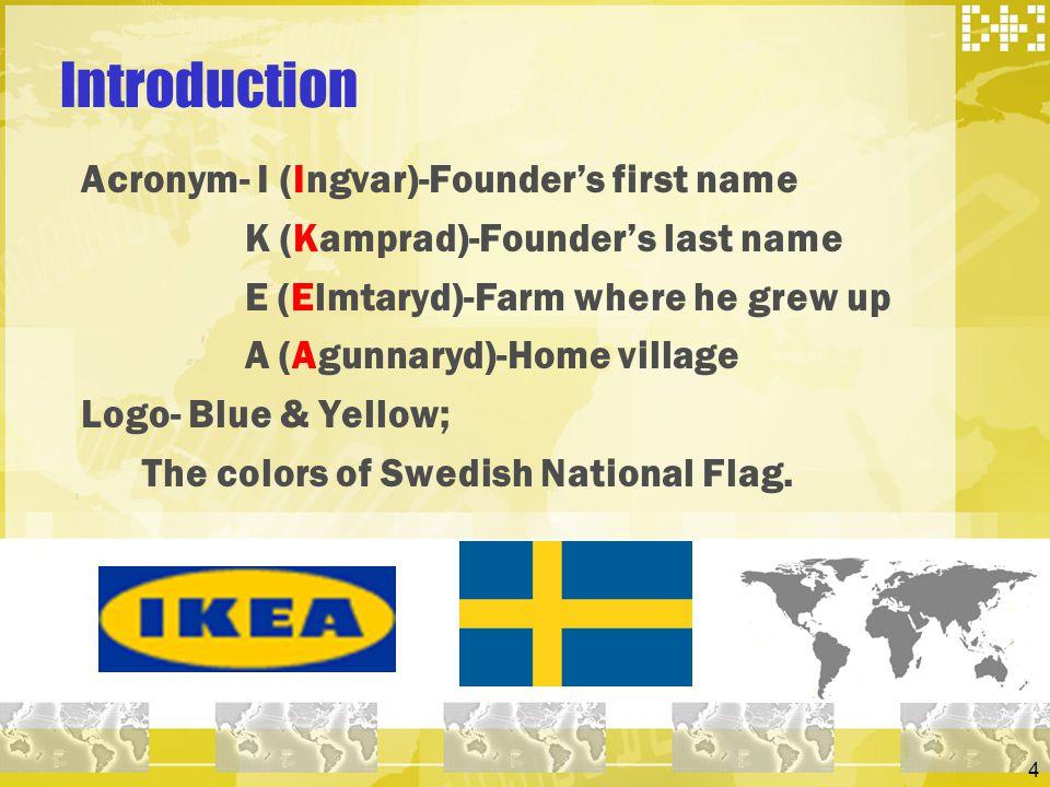4 Introduction Acronym- I (Ingvar)-Founders first name K (Kamprad)-Founders last name E (Elmtaryd)-Farm where he grew up A (Agunnaryd)-Home village Lo