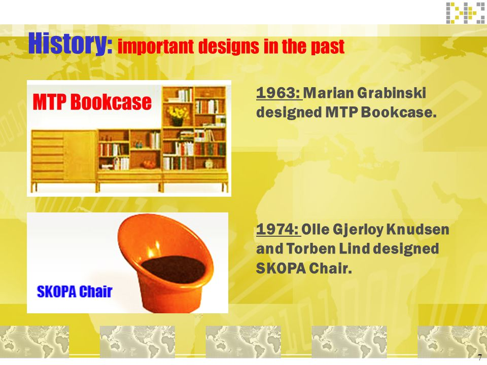 7 History: important designs in the past 1963: Marian Grabinski designed MTP Bookcase. 1974: Olle Gjerloy Knudsen and Torben Lind designed SKOPA Chair