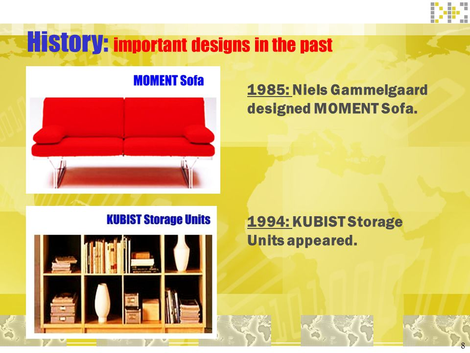 8 History: important designs in the past 1985: Niels Gammelgaard designed MOMENT Sofa. 1994: KUBIST Storage Units appeared.