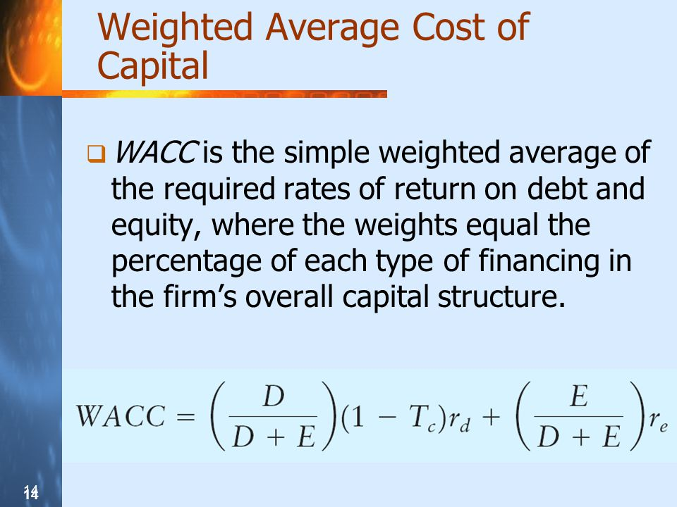 14 Weighted Average Cost of Capital WACC is the simple weighted average of the required rates of return on debt and equity, where the weights equal the percentage of each type of financing in the firms overall capital structure.