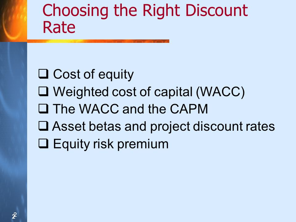 2 2 2 Choosing the Right Discount Rate Cost of equity Weighted cost of capital (WACC) The WACC and the CAPM Asset betas and project discount rates Equity risk premium