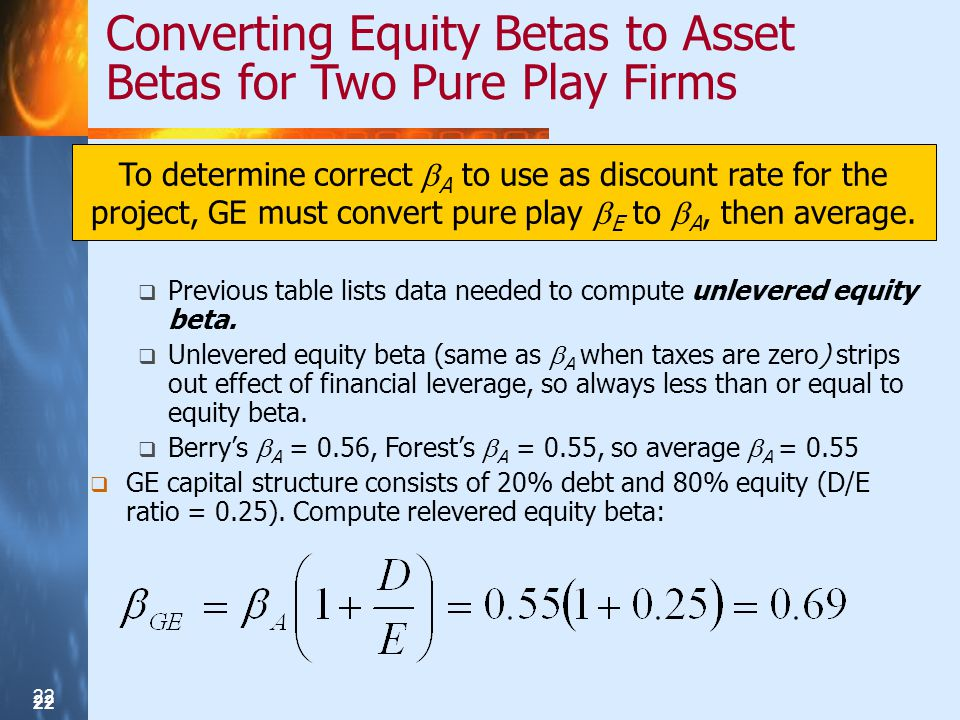 22 Converting Equity Betas to Asset Betas for Two Pure Play Firms To determine correct A to use as discount rate for the project, GE must convert pure play E to A, then average.