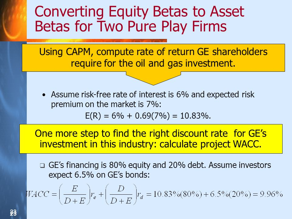 23 Converting Equity Betas to Asset Betas for Two Pure Play Firms One more step to find the right discount rate for GEs investment in this industry: calculate project WACC.