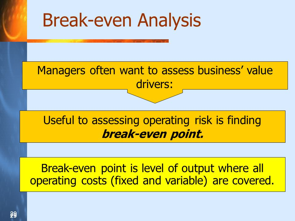 29 Break-even Analysis Managers often want to assess business value drivers: Useful to assessing operating risk is finding break-even point.