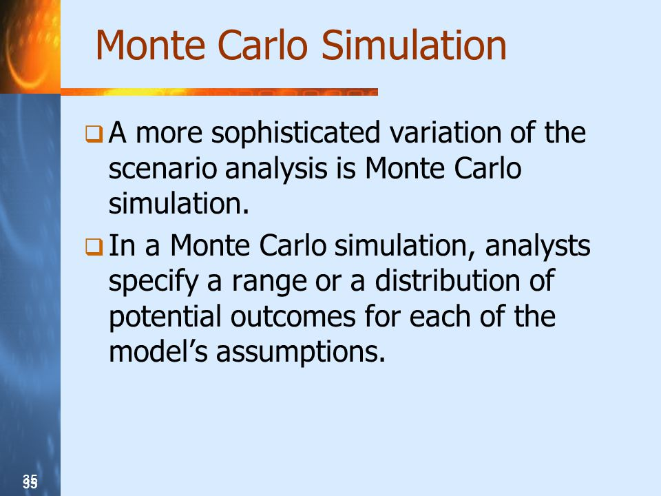 35 Monte Carlo Simulation A more sophisticated variation of the scenario analysis is Monte Carlo simulation.