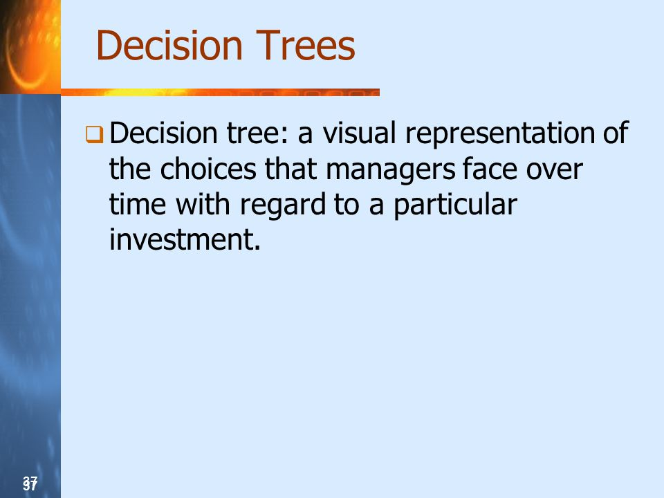 37 Decision Trees Decision tree: a visual representation of the choices that managers face over time with regard to a particular investment.