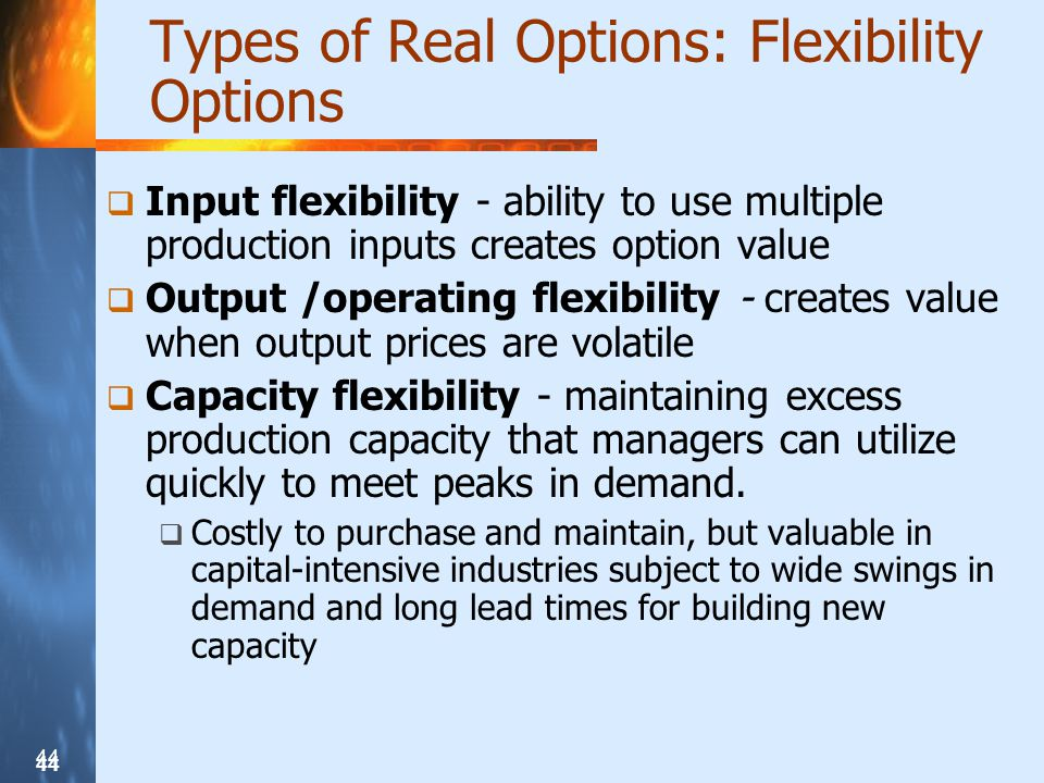 44 Types of Real Options: Flexibility Options Input flexibility - ability to use multiple production inputs creates option value Output /operating flexibility - creates value when output prices are volatile Capacity flexibility - maintaining excess production capacity that managers can utilize quickly to meet peaks in demand.