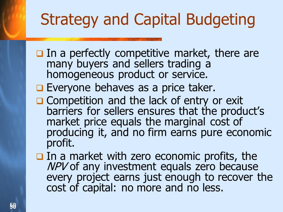 50 Strategy and Capital Budgeting In a perfectly competitive market, there are many buyers and sellers trading a homogeneous product or service.
