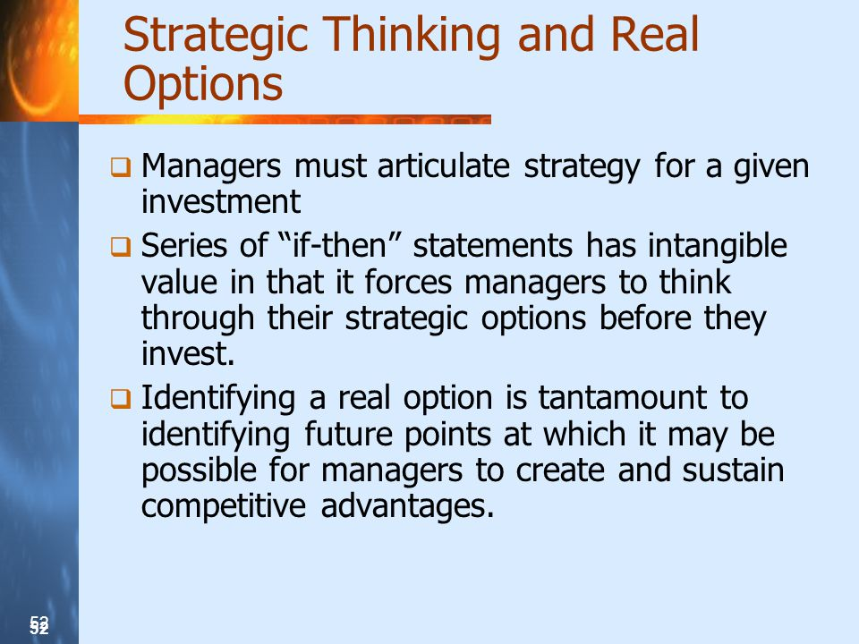 52 Strategic Thinking and Real Options Managers must articulate strategy for a given investment Series of if-then statements has intangible value in that it forces managers to think through their strategic options before they invest.
