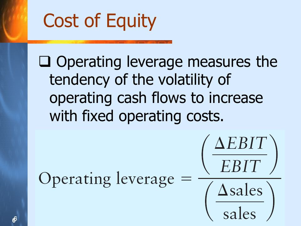 6 6 6 Cost of Equity Operating leverage measures the tendency of the volatility of operating cash flows to increase with fixed operating costs.