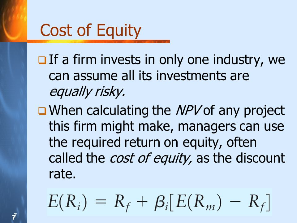 7 7 7 Cost of Equity If a firm invests in only one industry, we can assume all its investments are equally risky.