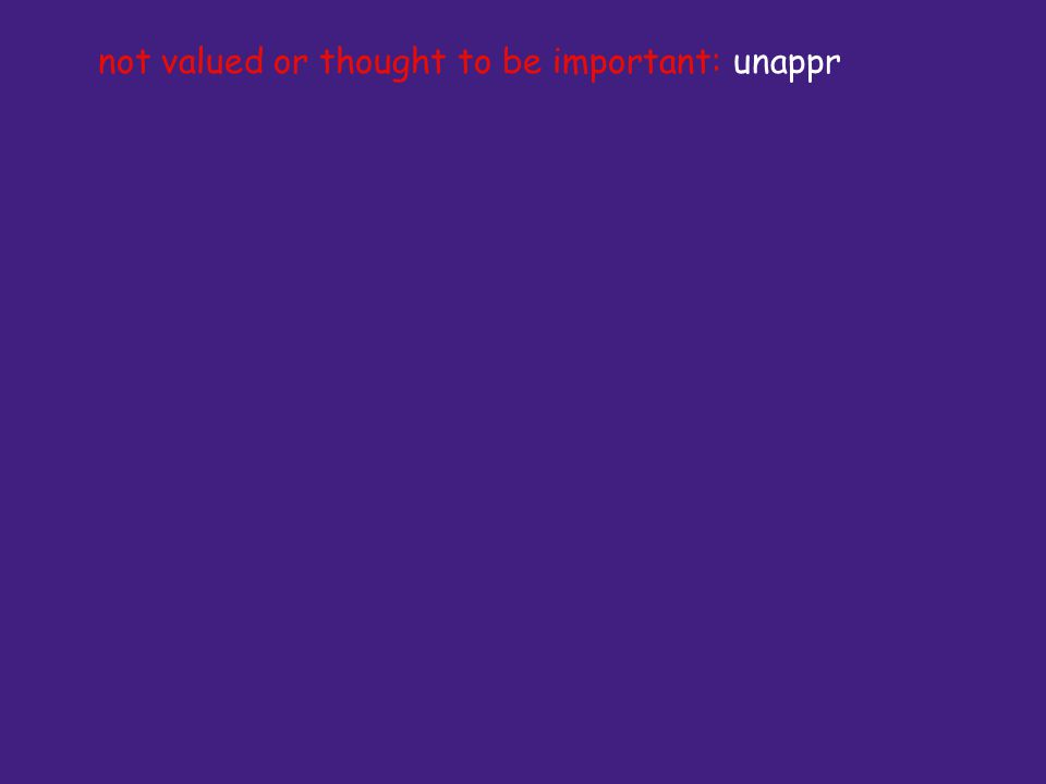 not valued or thought to be important: unappr