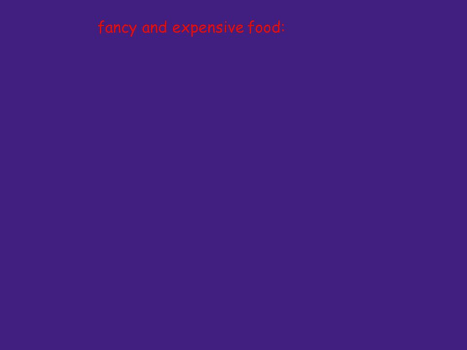 fancy and expensive food:
