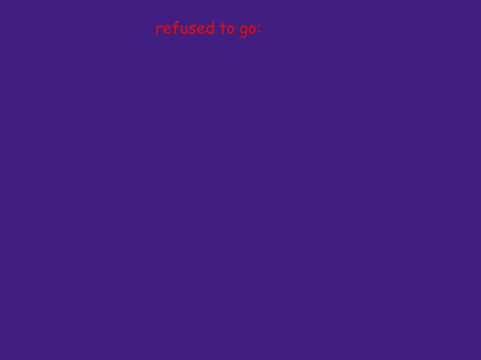 refused to go: