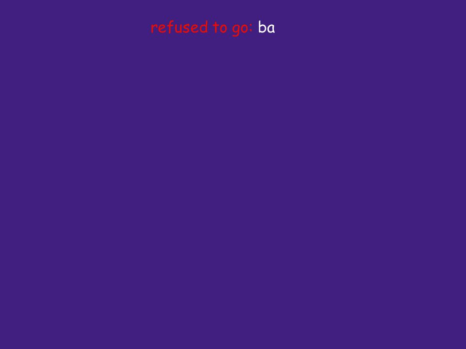 refused to go: ba