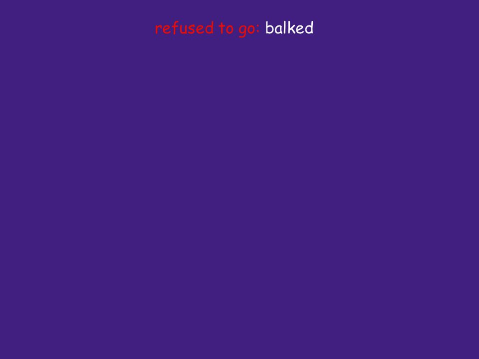 refused to go: balked
