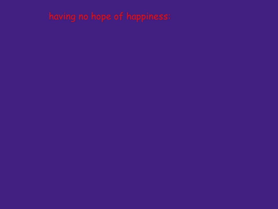 having no hope of happiness: