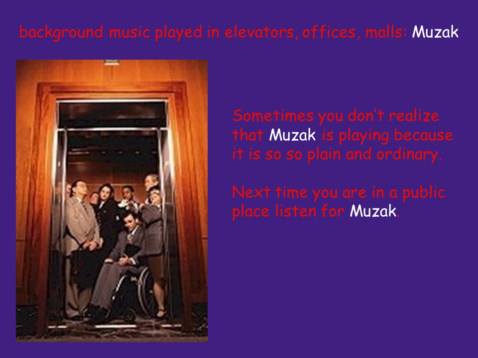 Sometimes you dont realize that Muzak is playing because it is so so plain and ordinary.