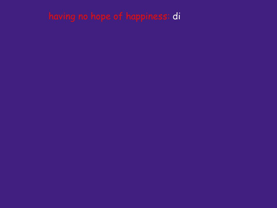 having no hope of happiness: di