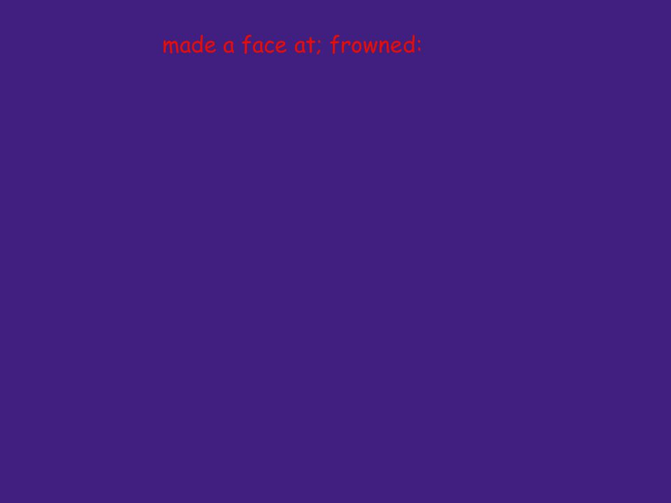 made a face at; frowned: