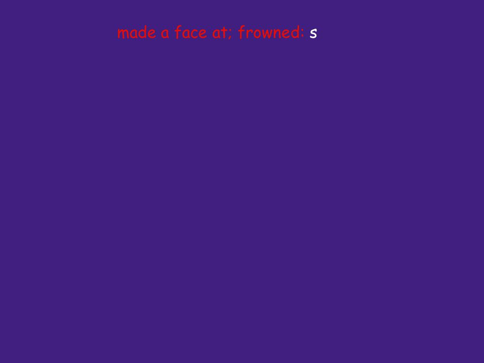 made a face at; frowned: s