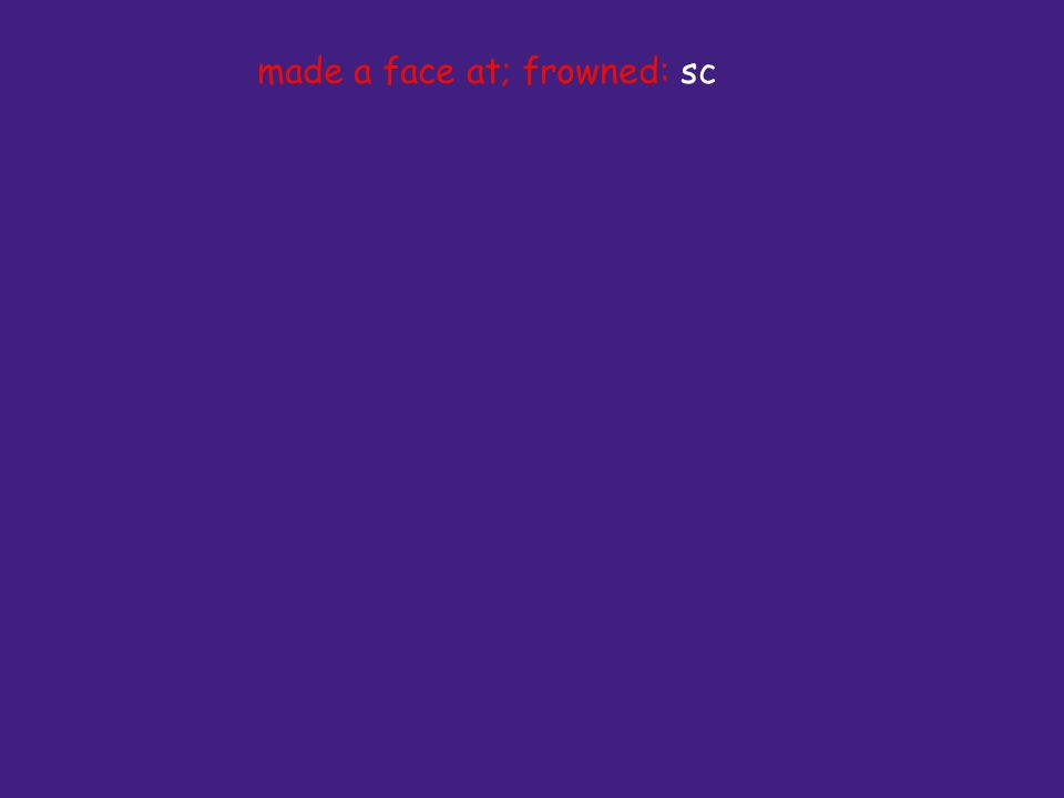 made a face at; frowned: sc
