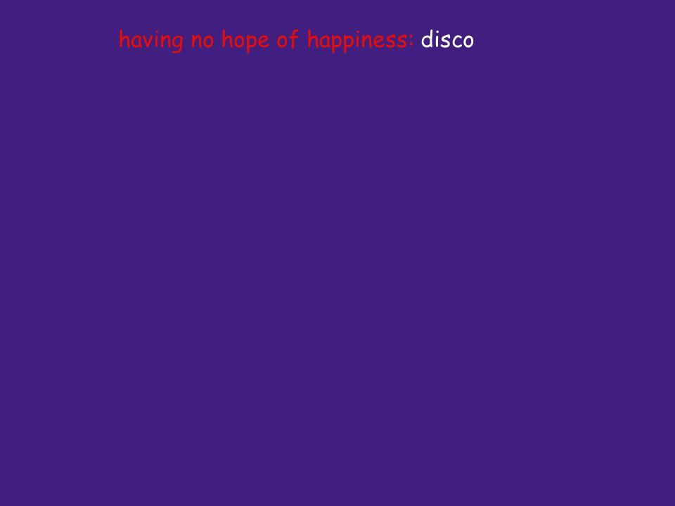 having no hope of happiness: disco