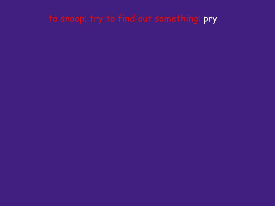 to snoop; try to find out something: pry