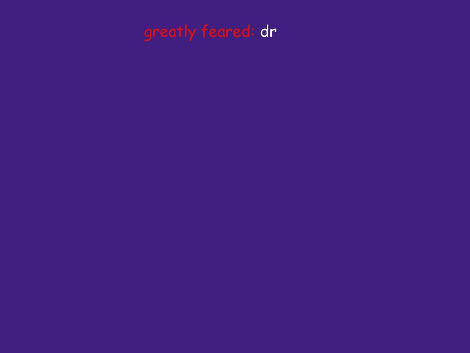 greatly feared: dr