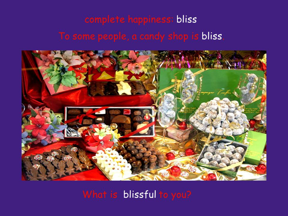 To some people, a candy shop is bliss. What is blissful to you